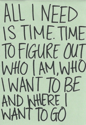 Time, Who, and All: ALL I NEED  IS TIME TIME  TO FIGURE OUT  WHO AM WHO  WANT TO B  AND HERE  NANT TO GO