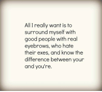 Dank, Good, and 🤖: All I really want is to  surround myself with  good people with real  eyebrows, who hate  their exes, and know the  difference between your  and you're
