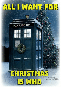 Boxing, Memes, and Police: ALL I WANT FOR  POLICE BOX  CHRISTMAS  Doctor Who  IS WHO  and the TAR DIS.