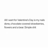 Shit, Valentine's Day, and Bear: All I want for Valentine's Day is my nails  done, chocolate covered strawberries,  flowers and a bear. Simple shit :) want