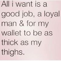 💯: All i want is a  good job, a loyal  man for my  wallet to be as  thick as my  thighs 💯