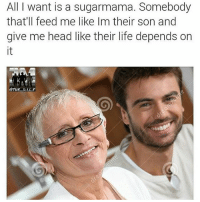 😂😂😂😂😂😂😂 goalsaf LMMFAO sugarmama theoldertheberrythesweeterthejuice: All I want is a sugarmama. Somebody  that'll feed me like Im their son and  give me head like their life depends on 😂😂😂😂😂😂😂 goalsaf LMMFAO sugarmama theoldertheberrythesweeterthejuice
