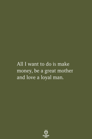 Love, Money, and Mother: All I want to do is make  money, be a great mother  and love a loyal man.  RELATIONSHIP  LES