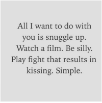 Watch, Film, and Fight: All I want to do with  you is snuggle up  Watch a film. Be silly  Play fight that results in  kissing. Simple
