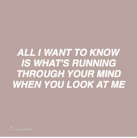 Mind, Running, and All: ALL I WANT TO KNOW  IS WHAT'S RUNNING  THROUGH YOUR MIND  WHEN YOU LOOK AT ME