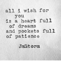 Heart, Patience, and Dreams: all i wish for  you  is a heart full  of dreams  and pockets full  of patience  JmStorm