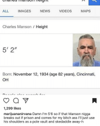 """i found this so funny aha (the caption) i've also always pictured charles mason as a super tall scary man but turns out he's a short scary man (i'm also taller than him)!: ALL  IMAGES  NEWS  VIDEOS  MAPS  Charles Manson Height  5' 2""""  Born: November 12, 1934 (age 82 years), Cincinnati,  OH  1,299 likes  marijuananirvana Damn l'm 5'6 so if that Manson nigga  breaks out if prison and comes for my bitch ass l'll just use  his shoulders as a pole vault and skedaddle away-h i found this so funny aha (the caption) i've also always pictured charles mason as a super tall scary man but turns out he's a short scary man (i'm also taller than him)!"""