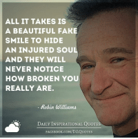 👉 Get daily quotes in email ✉ www.diq.email 👈: ALL IT TAKES IS  A BEAUTIFUL FAKE  SMILE TO HIDE  AN INJURED SOUL  AND THEY WILL  NEVER NOTICE  HOW BROKEN YOU  REALLY ARE.  Robin Williams  DAILY INSPIRATIONAL QUOTES  FACE Book.coM/D.I.QUOTES 👉 Get daily quotes in email ✉ www.diq.email 👈