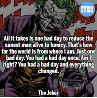 Alive, Bad, and Bad Day: All it takes is one bad day to reduce the  sanest man alive to lunacy. That's how  sanest man alive to lunac. That's how  far the world is from where l am.Just one  bad day. You had a bad day once. Am  right? You had a bad day and everything  changed.  The Joker ▲Quotes▲ - You're just bad day away from being me!- My other IG accounts @factsofflash @yourpoketrivia @webslingerfacts ⠀⠀⠀⠀⠀⠀⠀⠀⠀⠀⠀⠀⠀⠀⠀⠀⠀⠀⠀⠀⠀⠀⠀⠀⠀⠀⠀⠀⠀⠀⠀⠀⠀⠀⠀⠀ ⠀⠀--------------------- batmanvssuperman deadpool batman superman wonderwoman deadpool spiderman hulk thor ironman marvel captainmarvel theflash deadpoolcorps captainamerica blackpanther justiceleague tonystark blackpanther greenlantern moonknight blacklantern batmanvsuperman sinestrocorps orangelanterns redlanterns ultron like4like bluelanterns