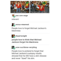 "Beautiful, Love, and Memes: All l wanna say is thatThey don't really care about us  pas-une-ange  relevant  venus-meanest  People love to forget Michael Jackson's  blackness  theairtonight  people love to think that Michael  Jackson forgot his blackness  wow-suchbree-veryblog  People love to pretend to forget that  Michael Jackson's autopsy results  showed that he DID have a skin disease  and never ""dyed"" his skin. This!!!! is an important post! 