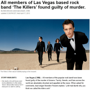 "Appalled, cnn.com, and Dumb: All members of Las Vegas based rock  band 'The Killers' found guilty of murder.  By Mike Brooks and Dana Bash, CNN  updated 12:08 PM EDT, Wed April 17, 2013  The Killers in their natural habitat praying on the innocent  STORY HIGHLIGHTS  Las Vegas (CNN) - All members of the popular rock band have been  We really should have paid found guilty of the murder of dozens. Family, friends, and fans across the  more attention to the song world are absolutely shocked and appalled at the news. When asked for  Don't Shoot Me Santa' but it  was just so damn catchy.  comments, lead singer Brandon Flowers replied, ""y'all mad dumb why you  think we called the killers smh tangletots:  I can't believe this…"
