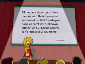 "Instagram, Meme, and Memes: All memers should post their  memes with their username  watermark so that 1)Instagram  normies can't say ""unknown  author"" and 2) Karma whores  can't repost your OC meme  -u/alonelysaber Redditors, assemble"