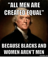 "Thomas Jefferson sure had his priorities straight...: ""ALL MEN ARE  CREATED EQUAL""  BECAUSE BLACKS AND  WOMEN AREN'T MEN  mematic.net Thomas Jefferson sure had his priorities straight..."