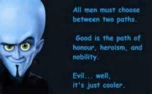 A cool mega mind meme: All men must choose  between two paths.  Good is the path of  honour, heroism, and  nobility  Evil... well,  it's just cooler. A cool mega mind meme
