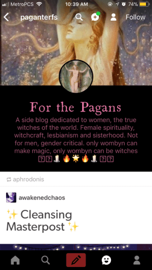 afrocentric-divination: aphrodonis: Hi everyone!! So… this blog reblogged from me today. This is the first ive seen of them. Their username caught my attention, and i would like to point it out to witchblr. This blog is a TERF. Their handle literally points it out. Please avoid. I personally blocked them. 📢📢📢📢📢📢📢📢📢 : all MetroPCS .  10:39 ANM  Kpaganterfs QFollow  For the Pagans  A side blog dedicated to women, the true  witches of the world. Female spirituality,  witchcraft, lesbianism and sisterhood. Not  for men, gender critical. only wombyn can  make magic, only wombyn can be witches  aphrodonis  awakenedchaos  Cleansing  Masterpost afrocentric-divination: aphrodonis: Hi everyone!! So… this blog reblogged from me today. This is the first ive seen of them. Their username caught my attention, and i would like to point it out to witchblr. This blog is a TERF. Their handle literally points it out. Please avoid. I personally blocked them. 📢📢📢📢📢📢📢📢📢
