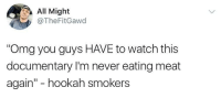 "Blackpeopletwitter, Omg, and Hookah: All Might  @TheFitGawd  Omg you guys HAVE to watch this  documentary I'm never eating meat  again"" - hookah smokers <p>Hookah Didn't Have a Mother Tho (via /r/BlackPeopleTwitter)</p>"