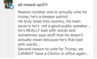 "Bad, Brains, and Fire: all-mixed-up311  Reason number one to actually vote for  trump; he's a sleeper patriot.  He truly loves this country, his main  issue is he's not a good public speaker...  he's REALLY bad with words and  sometimes says stuff that he doesnt  actually mean because he's that bad  with words...  Second reason to vote for Trump; we  CANNOT  have a Clinton in office again... <p>The ridiculous things Trump supporters say in his defense will never cease to amaze me. Ah yes, the ""sleeper patriot"". That explains why he shits on the constitution every time he gets the chance. News stations should be banned from saying bad things about him. Libel laws should be increased. Who needs the First Amendment anyway? If you hurt Trump's feelings then you shouldn't have constitutional rights.</p>  <p>Right, I'm sure he's just so bad with words that it never occurred to him that bragging about sexual assault was a bad idea. The poor thing probably meant ""loving women tenderly and gently and completely with their consent"". He just said it wrong.</p>  <p>I swear y'all act like Clinton set the world on fire or something. Yes, he was a shit president. We&rsquo;ve survived shit presidents before and we will again, especially with a solid House and Senate. What we won't survive is upending everything this country has stood for for more than two centuries. And before you even start, no I don't support Clinton either. I'm just not going to let my fear of her cause me to throw all my brains and principles out the window and vote for a wicked fool.</p>"