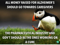 Family, Money, and Alzheimer's: ALL MONEY RAISED FOR ALZHEIMER'S  SHOULD GO TOWARDS CAREGIVERS  THE PHARMACEUTICAL INDUSTRY AND  GOV'T SHOULD BE THE ONES WORKING ON  A CURE The real victims of Alzheimer's are the family members