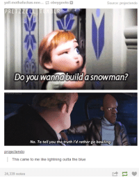 Do You Wanna Build a Snowman, Blue, and Bowling: all-mothafuckas-nee... obeygeeks+  Source: projectendo  Do you wanna build a snowman?  No. To tell you the truth I'd rather go bowling  projectendo  This came to me like lightning outta the blue  24,339 notes
