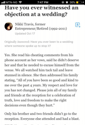 "gahdamnpunk: His parents knew he was trash lol: all MTN-NG  7:47 PM  Have vou ever witnessed an  objection at a wedding?  Nikki Travis, former  Entrepreneur/Retired (1992-2011)  Updated Oct 17  Originally Answered: Have you ever been to a wedding  where someone spoke up to stop it?  Yes. She read his cheating comments from his  phone account as her vows, said he didn't deserve  her and that he needed to excuse himself from the  venue. We all watched him tuck tail and leave  stunned in silence. She then addressed his family  stating, ""All of you have been so good and kind to  me over the past 4 years. My respect and love for  you has not changed. Please join all of my family  and friends at the reception for a celebration of  truth, love and freedom to make the right  decisions even though they hurt.""  Only his brother and two friends didn't go to the  reception. Everyone else attended and had a blast. gahdamnpunk: His parents knew he was trash lol"