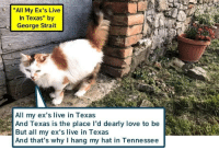 "george strait: ""All My Ex's Live  In Texas"" by  George Strait  All my ex's live in Texas  And Texas is the place lI'd dearly love to be  But all my ex's live in Texas  And that's why I hang my hat in Tennessee"
