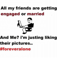 Getting Married Memes: All my friends are getting  engaged or married  And Me? i'm justing liking  their pictures.