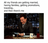 "Being Alone, Friends, and Meme: All my friends are getting married  having families, getting promotions,  traveling..  and then there's me  ""Haha this meme is funn <p>Im gonna die alone via /r/memes <a href=""http://ift.tt/2AMlCX4"">http://ift.tt/2AMlCX4</a></p>"