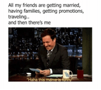 "Friends, Meme, and Haha: All my friends are getting married  having families, getting promotions  traveling..  and then there's me  ""Haha this meme is funn"