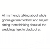 Friends, Girl Memes, and All The: All my friends talking about who's  gonna get married first and I'm just  sitting there thinking about all the  weddings I get to blackout at Allll the open bars