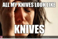 Website creates bot-generated memes: ALL MY KNIVES LOOK LIKE  KNIVES  slowmeme com Memes made by a bot  /r/Slowmeme Website creates bot-generated memes