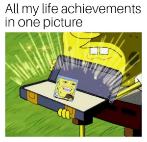 Life, Meme, and SpongeBob: All my life achievements  in one picture Me after mine 7th spongebob meme!