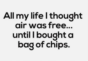 bag of chips: All my life l thought  air was free...  until I bought a  bag of chips.