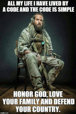 Family, God, and Love: ALL MY LIFEI HAVE LIVED BY  A CODE AND THE CODE IS SIMPLE  HONOR GOD, LOVE  YOUR FAMILY AND DEFEND  YOUR COUNTRY,