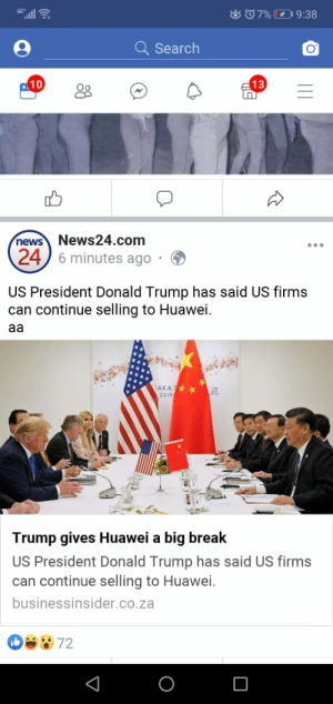We all know he pulls out... Just a pity he couldn't do it with Eric!!!: all  o07% 9:38  Q Search  10  13  News24.com  6 minutes ago  news  24  US President Donald Trump has said US firms  can continue selling to Huawei  aa  AKA  20194  Trump gives Huawei a big break  US President Donald Trump has said US firms  can continue selling to Huawei.  businessinsider.co.za  ba972  о We all know he pulls out... Just a pity he couldn't do it with Eric!!!