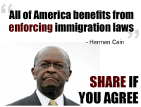 What do you think?: All of America benefits from  enforcing immigration laws  Herman Cain  SHARE IF  YOU AGREE What do you think?