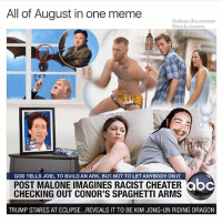 @adam.the.creator brings August to a close for the memes: All of August in one meme  @adam.the.creator  @tank.sinatra  GOD TELLS JOEL TO BUILD AN ARK, BUT NOT TO LET ANYBODY ON IT  POST MALONE IMAGINES RACIST CHEATER  CHECKING OUT CONOR'S SPAGHETTI ARMS  abc  ooc  TRUMP STARES AT ECLIPSE...REVEALS IT TO BE KIM JONG-UN RIDING DRAGON @adam.the.creator brings August to a close for the memes
