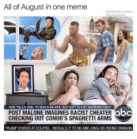 "God, Kim Jong-Un, and Meme: All of August in one meme  @adam.the.creator  @tank.sinatra  ou9  GOD TELLS JOEL TO BUILD AN ARK, BUT NOT TO LET ANYBODY ON IT  POST MALONE IMAGINES RACIST CHEATER  CHECKING OUT CONOR'S SPAGHETTI ARMS  TRUMP STARES AT ECLIPSE..REVEALS IT TO BE KIM JONG-UN RIDING DRAGON <p><a href=""http://memehumor.net/post/164988942313/all-of-august-memes-in-one"" class=""tumblr_blog"">memehumor</a>:</p>  <blockquote><p>All of August Memes in One</p></blockquote>"