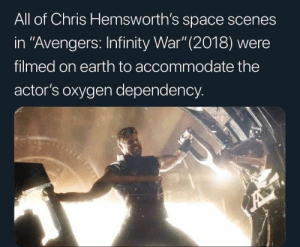 "Avengers, Earth, and Infinity: All of Chris Hemsworth's space scenes  in ""Avengers: Infinity War""(2018) were  filmed on earth to accommodate the  actor's oxygen dependency. People need oxygen"