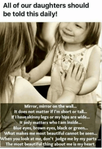 YES!  (Credit: The Pinterested Parent): All of our daughters should  be told this daily!  Mirror, mirror on the wall...  It does not matter if I'm short or tall...  If I have skinny legs or my hips are wide...  It only matters who I am inside.  Blue eyes, brown eyes, black or green...  What makes me most beautiful cannot be seen  When you look at me, don't judge me by my parts...  The most beautiful thing about me is my heart. YES!  (Credit: The Pinterested Parent)