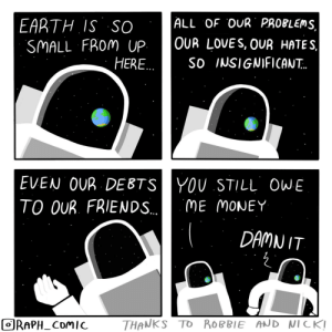 So insignificant: ALL OF OUR PROBLEMS,  EARTH IS SO  SMALL FROM UP  HERE..  OUR LOVES, OUR HATES  So INSIGNIFICAN..  EVEN OUR DEBTSYOU STILL OWE  TO OUR. FRIENDS..  ME MONEY  DAMN IT  THANKS TO ROBBIE AND NICK!  ORAPH_COMIC So insignificant