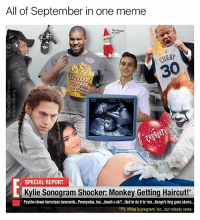 Funny, Haircut, and Meme: All of September in one meme  You heard  of me?  30  SPECIAL REPORT  Kylie Sonogram Shocker: Monkey Getting Haircut!  Psycho clown terrorizes innocents.Pennywise, too...Jonah u ok<...Had to do it to 'em.. Kanye's ting goes skmra.  PS: Khloe is pregnant, too...but nobody cares Here's your gosh dang monthly meme wrap up (@adam.the.creator)