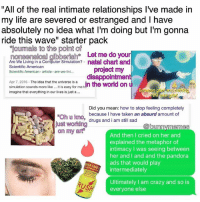 """Crazy, Drugs, and Life: """"All of the real intimate relationships I've made in  my life are severed or estranged and have  absolutely no idea what I'm doing but I'm gonna  ride this wave"""" starter pack  Tourmals to the point of  Monsen  Cal gibberisha Let me do your  Are We Living in a Computer Simulation? natal chart and  Scientific American  project my  Scientific American article are we livi...  disappointment  Apr 7, 2016 The idea that the universe is a  dn the world on  simulation sounds more like it is easy for me t  ard nothing,  imagine that everything in our lives is just a  Did you mean: how to stop feeling completely  because I have taken an absurd amount of  Oh u kno,  drugs and i am still sad  just working  bunnymemes  on my art  And then I cried on her and  explained the metaphor of  intimacy I was seeing between  her and and and the ads that would play  intermediately  Ultimately am crazy and so is  US  everyone else Here we are"""