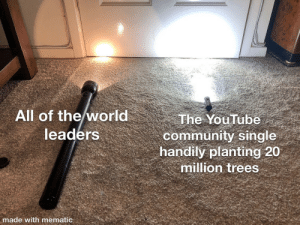 Hope this hasn't been done yet 😊: All of the world  leaders  The YouTube  community single  handily planting 20  million trees  made with mematic Hope this hasn't been done yet 😊