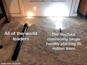 The Internet is a good place: All of the world  leaders  The YouTube  community single  handily planting 20  million trees  made with mematic The Internet is a good place