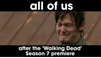 😭😭😭😭: all of us  after the 'Walking Dead'  Season 7 premiere 😭😭😭😭
