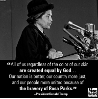 "Moments ago on Twitter, President Donald J. Trump paid homage to Rosa Parks, who, 62 years ago this week, refused to give up her bus seat because of the color of her skin.: ""All of us regardless of the color of our skin  are created equal by God.  Our nation is better, our country more just,  and our people more united because of  the bravery of Rosa Parks.""  President Donald Trump  FOX  NEWS Moments ago on Twitter, President Donald J. Trump paid homage to Rosa Parks, who, 62 years ago this week, refused to give up her bus seat because of the color of her skin."