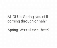 Memes, Spring, and 🤖: All Of Us: Spring, you still  coming through or nah?  Spring: Who all over there?