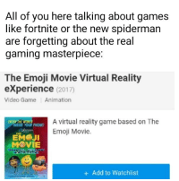 "Emoji, Phone, and Virtual Reality: All of you here talking about games  like fortnite or the new spiderman  are forgetting about the real  gaming masterpiece:  The Emoji Movie Virtual Reality  eXperience (2017)  Video Game Animation  A virtual reality game based on The  Emoji Movie.  YOUR PHONE  ЕМ@jl  "" MOVIE  +Add to Watchlist"