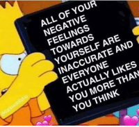I dont know who needs to see this, but here you go: ALL OF YOUR  NEGATIVE  FEELINGS  TOWARDS  YOURSELF ARE  INACCURATE AND  EVERYONE  ACTUALLY LIKES  YOU MORE THAN  YOU THINK I dont know who needs to see this, but here you go