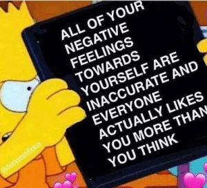 positive-memes:  I don't know who needs to see this, but here you go: ALL OF YOUR  NEGATIVE  FEELINGS  TOWARDS  YOURSELF ARE  INACCURATE AND  EVERYONE  ACTUALLY LIKES  YOU MORE THAN  YOU THINK positive-memes:  I don't know who needs to see this, but here you go